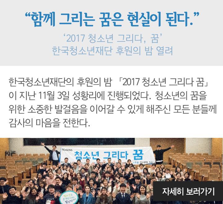 """""""함께 그리는 꿈은 현실이 된다."""" - '2017 청소년 그리다, 꿈' 한국청소년재단 후원의 밤 열려 -"""