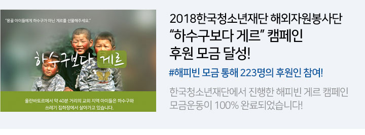 2018한국청소년재단 해외자원봉사단 하수구보다 게르 캠페인 후원 모금 달성! (#해피빈 모금 통해 223명의 후원인 참여!) - 한국청소년재단에서 진행한 해피빈 게르 캠페인 모금운동이 100% 완료되었습니다!