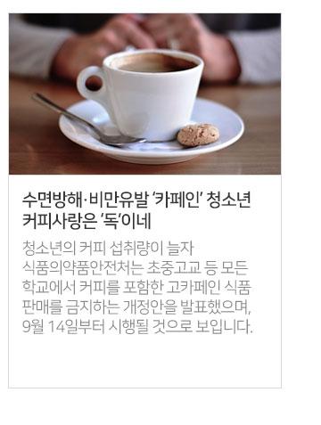 수면방해·비만유발 [카페인] 청소년 커피사랑은 [독] 이네 - 청소년의 커피 섭취량이 늘자 식품의약품안전처는 초중고교 등 모든 학교에서 커피를 포함한 고카페인 식품 판매를 금지하는 개정안을 발표했으며, 9월 14일부터 시행될 것으로 보입니다.