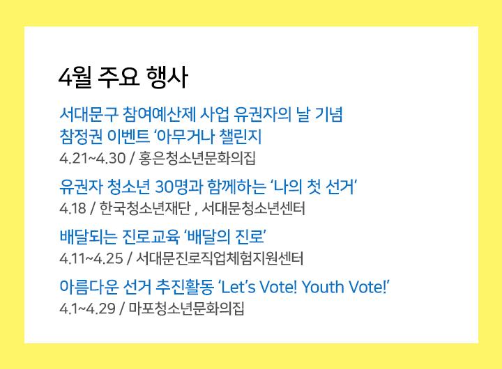 3월 주요행사  서대문구 참여예산제 사업 유권자의 날 기념  참정권 이벤트 '아무거나 챌린지' 유권자 청소년 30명과 함께하는 '나의 첫 선거'  배달되는 진로교육 '배달의 진로' 아름다운 선거 추진활동 'Let's Vote! Youth Vote!'